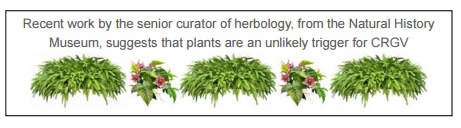 """plants are an unlikely trigger for CRGV"" May 2015, Senior Curator Herbology, Natural History Museum."